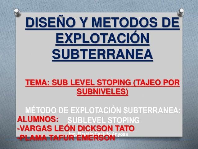 MÉTODO DE EXPLOTACIÓN SUBTERRANEA: SUBLEVEL STOPING Ing. Braulio CastilloAnyosa 1 DISEÑO Y METODOS DE EXPLOTACIÓN SUBTERRA...