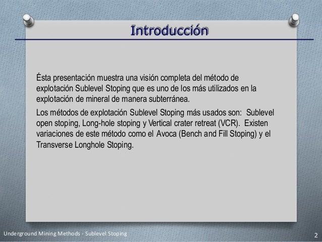 Introducción Underground Mining Methods - Sublevel Stoping 2 Ésta presentación muestra una visión completa del método de e...