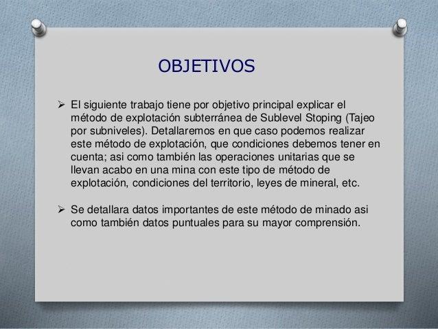 OBJETIVOS  El siguiente trabajo tiene por objetivo principal explicar el método de explotación subterránea de Sublevel St...