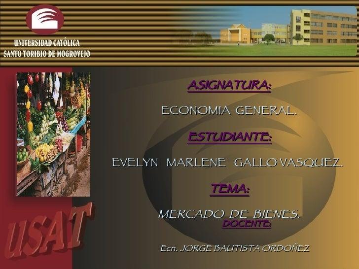 ASIGNATURA: ECONOMIA  GENERAL. ESTUDIANTE: EVELYN  MARLENE  GALLO VASQUEZ.  TEMA: MERCADO  DE  BIENES. DOCENTE: Ecn. JORGE...