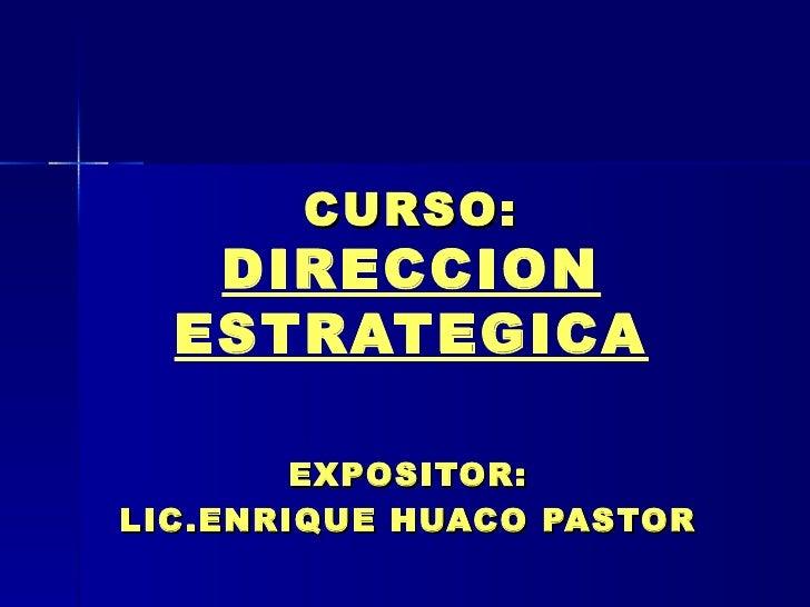 CURSO: DIRECCION ESTRATEGICA EXPOSITOR: LIC.ENRIQUE HUACO PASTOR
