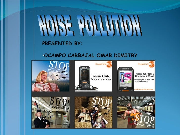 <ul><li>PRESENTED BY: </li></ul><ul><li>OCAMPO CARBAJAL OMAR DIMITRY </li></ul>NOISE  POLLUTION