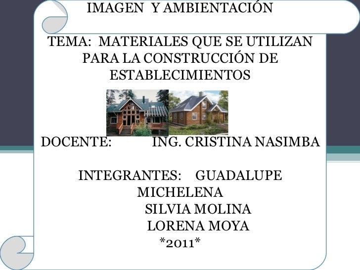 IMAGEN  Y AMBIENTACIÓN TEMA:  MATERIALES QUE SE UTILIZAN PARA LA CONSTRUCCIÓN DE ESTABLECIMIENTOS DOCENTE:   ING. CRISTINA...