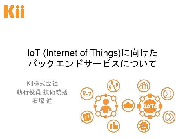 IoT (Internet of Things)に向けた バックエンドサービスについて Kii株式会社 執行役員 技術統括 石塚 進