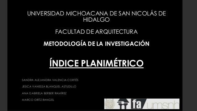 UNIVERSIDAD MICHOACANA DE SAN NICOLÁS DE HIDALGO FACULTAD DE ARQUITECTURA METODOLOGÍA DE LA INVESTIGACIÓN ÍNDICE PLANIMÉTR...