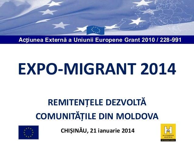 Acțiunea Externă a Uniunii Europene Grant 2010 / 228-991  EXPO-MIGRANT 2014 REMITENȚELE DEZVOLTĂ COMUNITĂȚILE DIN MOLDOVA ...