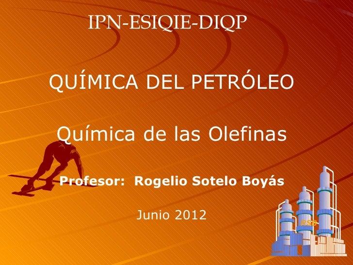 IPN-ESIQIE-DIQPQUÍMICA DEL PETRÓLEOQuímica de las OlefinasProfesor: Rogelio Sotelo Boyás          Junio 2012              ...