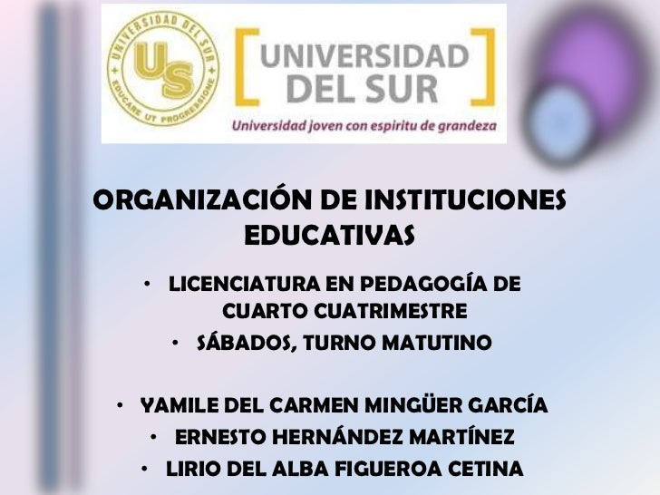 ORGANIZACIÓN DE INSTITUCIONES EDUCATIVAS<br />LICENCIATURA EN PEDAGOGÍA DE CUARTO CUATRIMESTRE<br />SÁBADOS, TURNO MATUTIN...