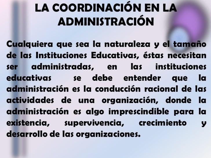 LA COORDINACIÓN EN LA ADMINISTRACIÓN<br />Cualquiera que sea la naturaleza y el tamaño de las Instituciones Educativas, és...