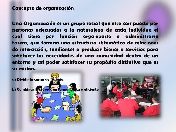Concepto de organización <br />Una Organización es un grupo social que esta compuesto por personas adecuadas a la naturale...