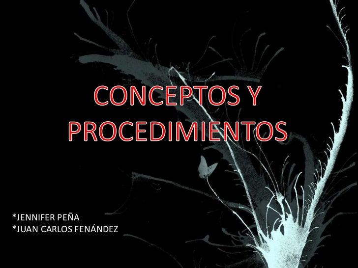 CONCEPTOS Y PROCEDIMIENTOS<br />*JENNIFER PEÑA<br />*JUAN CARLOS FENÁNDEZ<br />