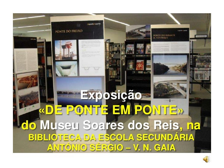 Exposição<br />«DE PONTE EM PONTE»<br />doMuseu Soares dos Reis, na BIBLIOTECA DA ESCOLA SECUNDÁRIA ANTÓNIO SÉRGIO – V. N....
