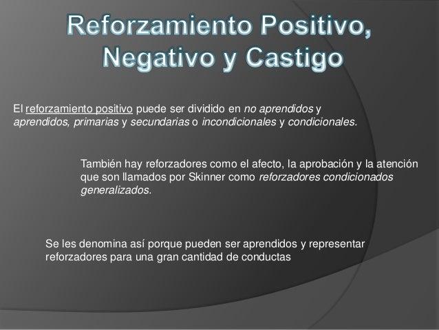 El reforzamiento positivo puede ser dividido en no aprendidos yaprendidos, primarias y secundarias o incondicionales y con...