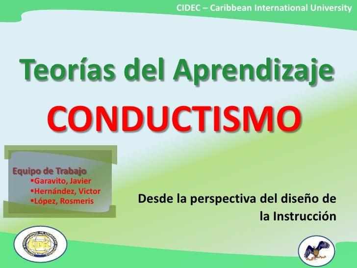 CIDEC – Caribbean International University <br />Teorías del Aprendizaje<br />CONDUCTISMO<br />Equipo de Trabajo<br /><ul>...