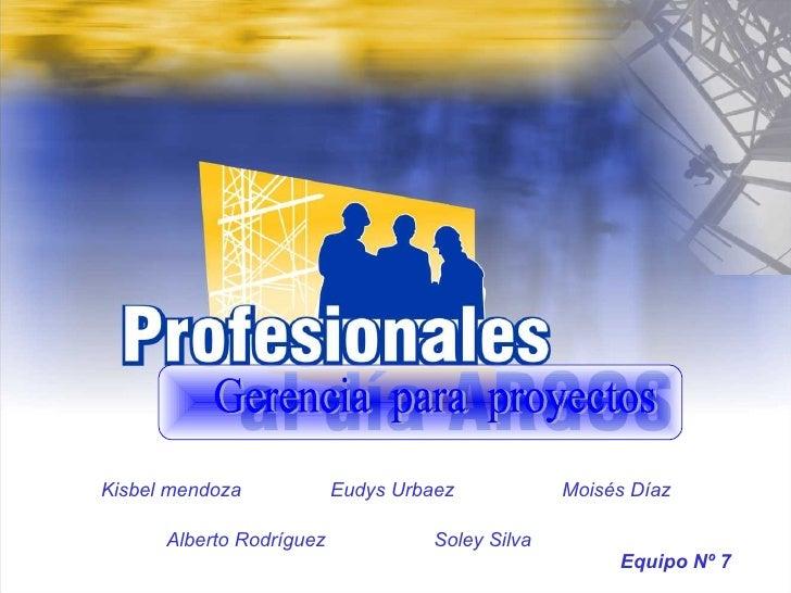 Gerencia  para  proyectos Kisbel mendoza Eudys Urbaez Moisés Díaz Alberto Rodríguez Soley Silva Equipo Nº 7