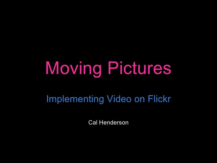 Moving Pictures Implementing Video on Flickr Cal Henderson