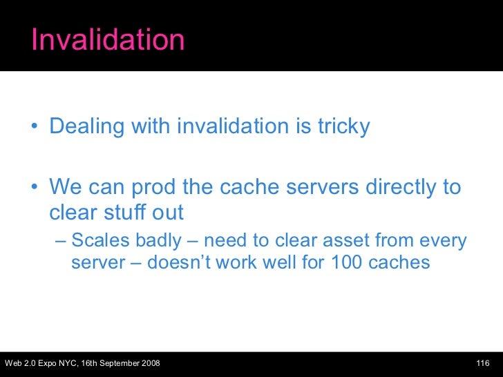 Invalidation <ul><li>Dealing with invalidation is tricky </li></ul><ul><li>We can prod the cache servers directly to clear...