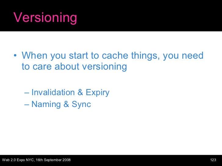 Versioning <ul><li>When you start to cache things, you need to care about versioning </li></ul><ul><ul><li>Invalidation & ...