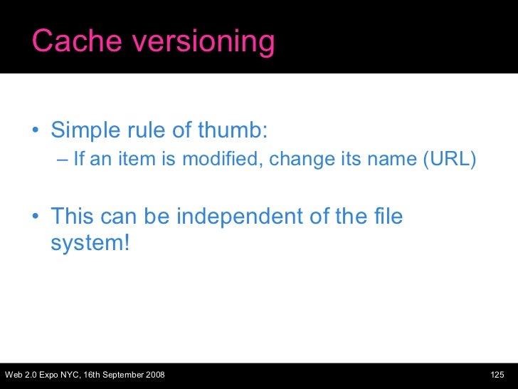 Cache versioning <ul><li>Simple rule of thumb: </li></ul><ul><ul><li>If an item is modified, change its name (URL) </li></...