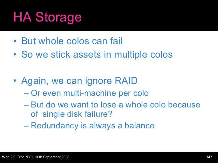 HA Storage <ul><li>But whole colos can fail </li></ul><ul><li>So we stick assets in multiple colos </li></ul><ul><li>Again...