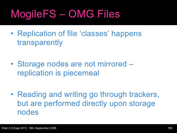 MogileFS – OMG Files <ul><li>Replication of file 'classes' happens transparently </li></ul><ul><li>Storage nodes are not m...