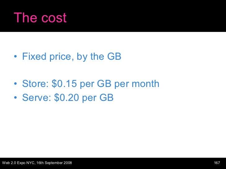 The cost <ul><li>Fixed price, by the GB </li></ul><ul><li>Store: $0.15 per GB per month </li></ul><ul><li>Serve: $0.20 per...
