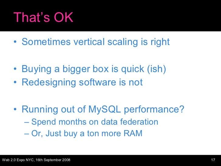 That's OK <ul><li>Sometimes vertical scaling is right </li></ul><ul><li>Buying a bigger box is quick (ish) </li></ul><ul><...