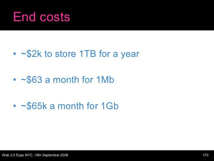 End costs <ul><li>~$2k to store 1TB for a year </li></ul><ul><li>~$63 a month for 1Mb </li></ul><ul><li>~$65k a month for ...