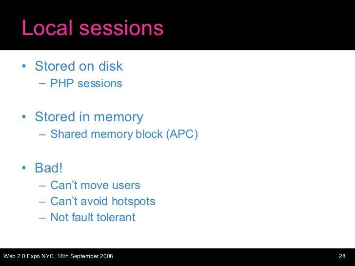 Local sessions <ul><li>Stored on disk </li></ul><ul><ul><li>PHP sessions </li></ul></ul><ul><li>Stored in memory </li></ul...