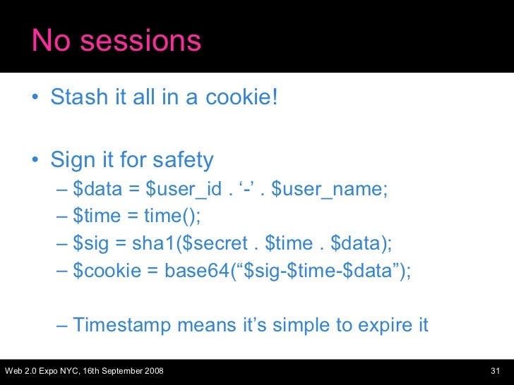 No sessions <ul><li>Stash it all in a cookie! </li></ul><ul><li>Sign it for safety </li></ul><ul><ul><li>$data = $user_id ...