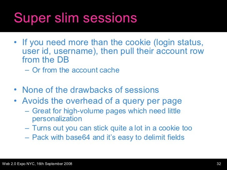 Super slim sessions <ul><li>If you need more than the cookie (login status, user id, username), then pull their account ro...