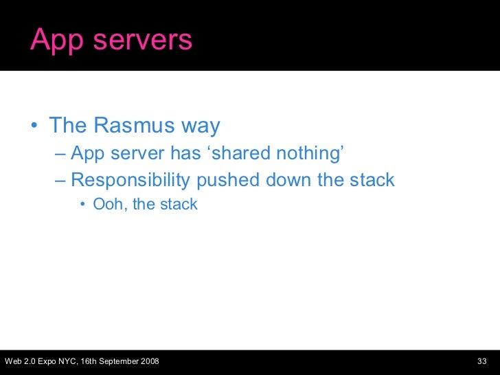App servers <ul><li>The Rasmus way </li></ul><ul><ul><li>App server has 'shared nothing' </li></ul></ul><ul><ul><li>Respon...