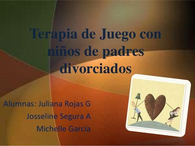 Terapia de Juego con niños de padres divorciados Alumnas: Juliana Rojas G Josseline Segura A Michelle García