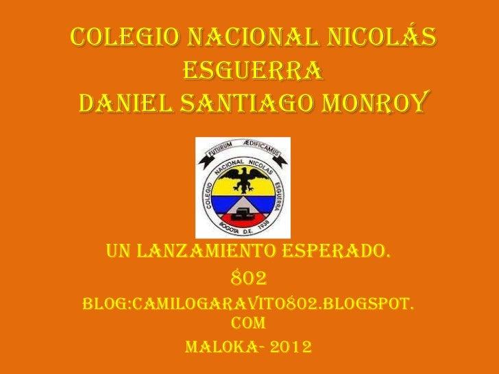 Colegio Nacional Nicolás       EsguerraDaniel Santiago Monroy  Un lanzamiento esperado.            802Blog:camilogaravito8...