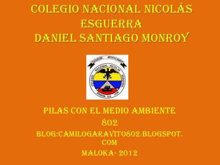 Colegio Nacional Nicolás       Esguerradaniel Santiago Monroy Pilas con el medio ambiente             802Blog:camilogaravi...