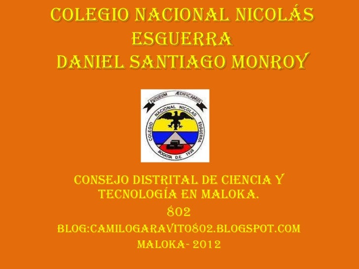 Colegio Nacional Nicolás       Esguerradaniel Santiago Monroy  Consejo Distrital de Ciencia y     Tecnología en Maloka.   ...