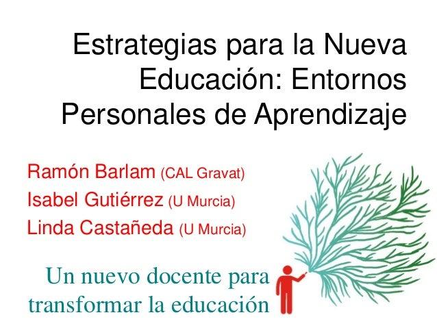 Estrategias para la Nueva Educación: Entornos Personales de Aprendizaje Ramón Barlam (CAL Gravat) Isabel Gutiérrez (U Murc...