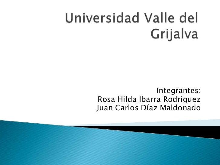 Universidad Valle del Grijalva<br />Integrantes:<br />Rosa Hilda Ibarra Rodríguez <br />Juan Carlos Díaz Maldonado<br />