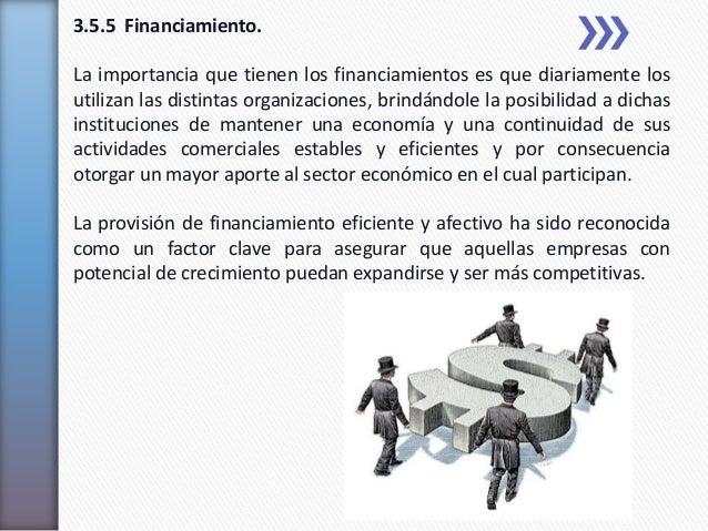 3.5.5 Financiamiento.La importancia que tienen los financiamientos es que diariamente losutilizan las distintas organizaci...