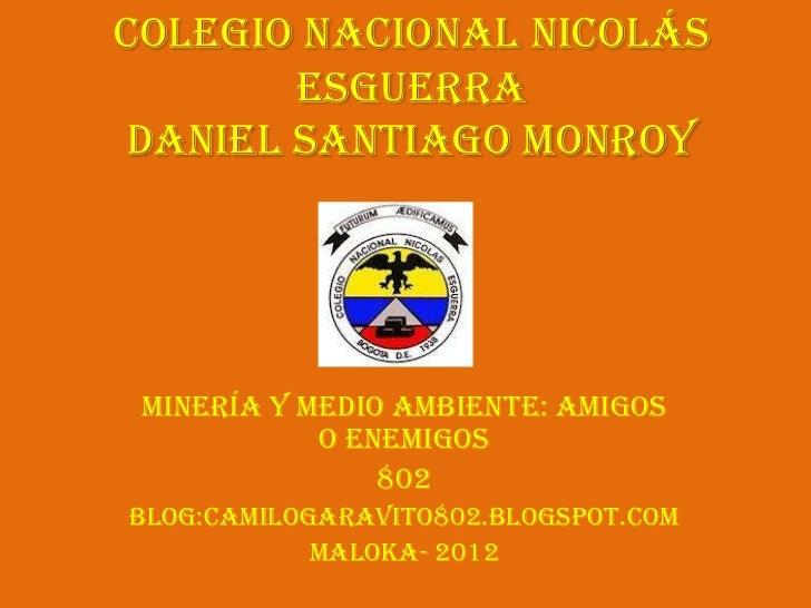 Colegio Nacional Nicolás       Esguerradaniel Santiago Monroy Minería y medio ambiente: Amigos            o enemigos      ...