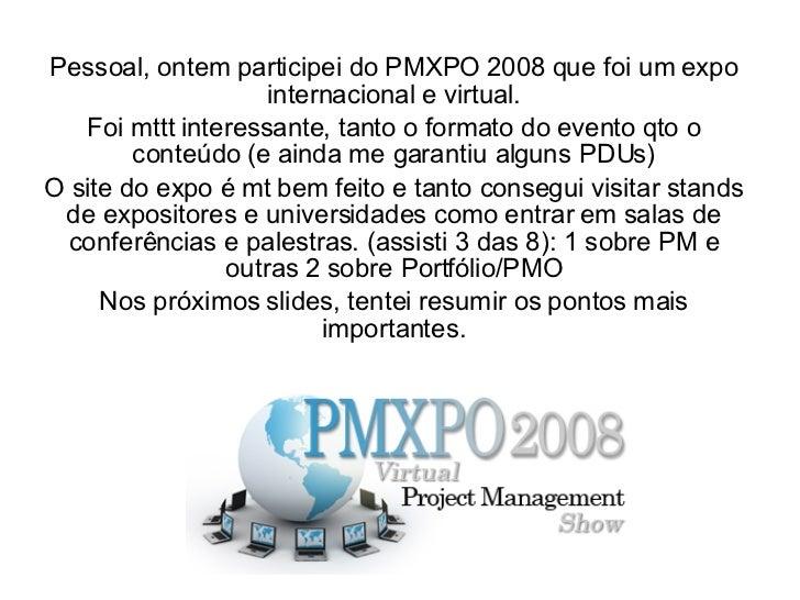 Pessoal, ontem participei do PMXPO 2008 que foi um expo internacional e virtual. Foi mttt interessante, tanto o formato do...