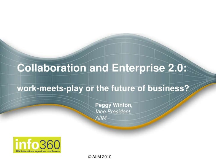 Collaboration and Enterprise 2.0:work-meets-play or the future of business?<br />Peggy Winton, <br />Vice President,<br />...