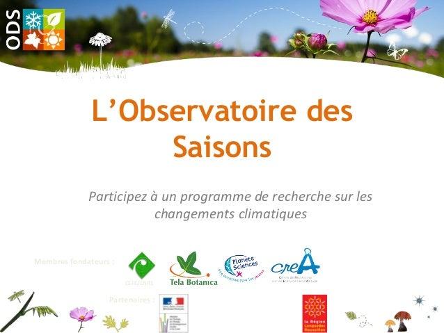 L'Observatoire des Saisons Participez à un programme de recherche sur les changements climatiques CEFE/CNRS Partenaires : ...