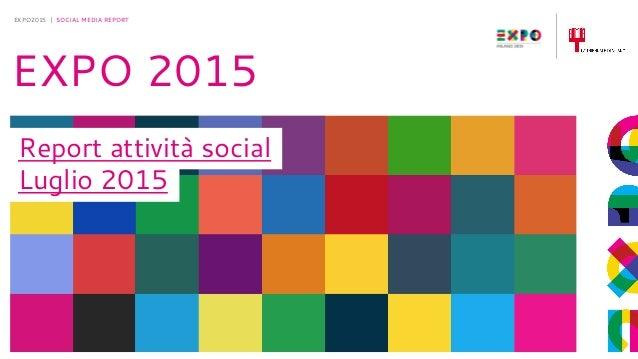 30-6-2015 EXPO2015 | SOCIAL MEDIA REPORT EXPO 2015 Report attività social Luglio 2015