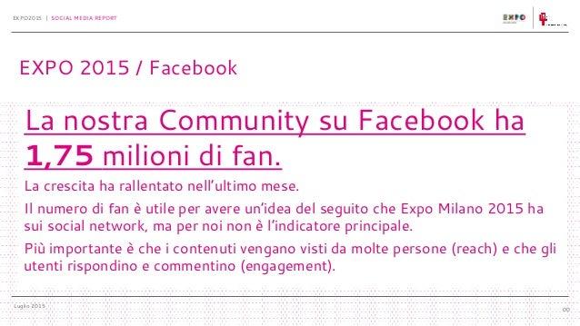 Luglio 2015 EXPO2015 | SOCIAL MEDIA REPORT 00 La nostra Community su Facebook ha 1,75 milioni di fan. La crescita ha ralle...