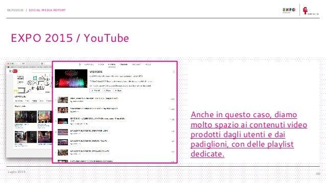 Luglio 2015 EXPO2015 | SOCIAL MEDIA REPORT 00 EXPO 2015 / YouTube Anche in questo caso, diamo molto spazio ai contenuti vi...