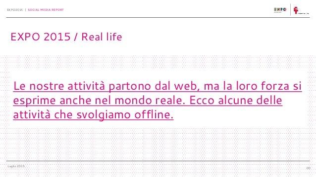 Luglio 2015 EXPO2015 | SOCIAL MEDIA REPORT 00 Le nostre attività partono dal web, ma la loro forza si esprime anche nel mo...