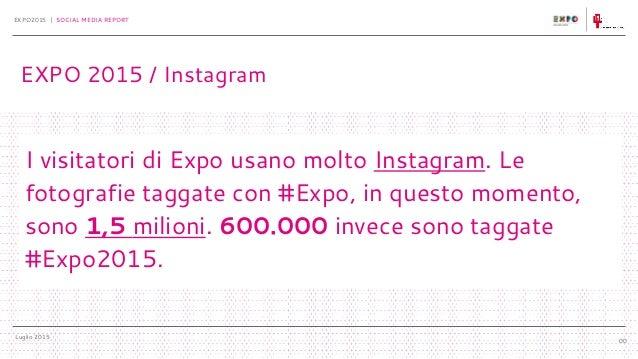 Luglio 2015 EXPO2015 | SOCIAL MEDIA REPORT 00 I visitatori di Expo usano molto Instagram. Le fotografie taggate con #Expo,...
