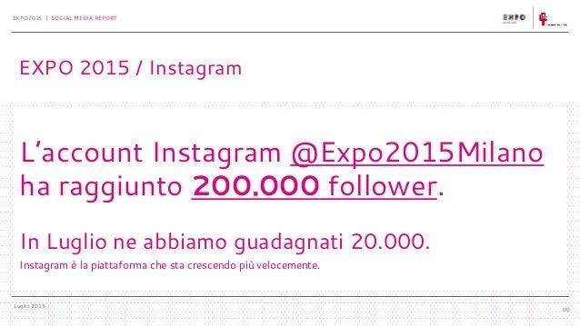 Luglio 2015 EXPO2015 | SOCIAL MEDIA REPORT 00 L'account Instagram @Expo2015Milano ha raggiunto 200.000 follower. In Luglio...