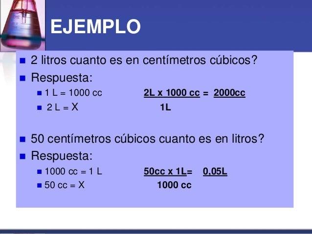 EJEMPLO  2 litros cuanto es en centímetros cúbicos?  Respuesta:  1 L = 1000 cc 2L x 1000 cc = 2000cc  2 L = X 1L  50 ...